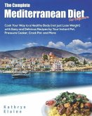 The Complete Mediterranean Diet for Beginners: Cook Your Way to a Healthy Body (Not Just Lose Weight) with Easy and Delicious Recipes by Your Instant