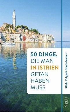 50 Dinge, die man in Istrien getan haben muss - Trippolt-Maderbacher, Silvia