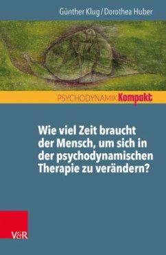 Wie viel Zeit braucht der Mensch, um sich in der psychodynamischen Therapie zu verändern? - Huber, Dorothea; Klug, Günther