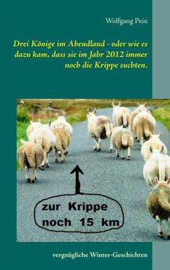 Drei Könige im Abendland - oder wie es dazu kam, dass sie im Jahr 2012 immer noch die Krippe suchten. (eBook, ePUB)