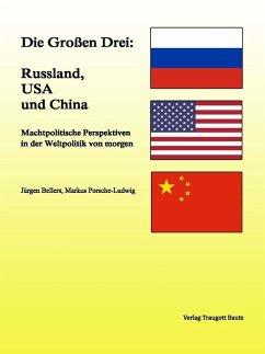 Die Großen Drei: Russland, USA und China (eBook, PDF) - Bellers, Jürgen; Porsche-Ludwig, Markus
