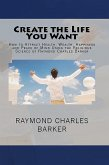 Create the Life You Want: How to Attract Health, Wealth, Happiness and Peace of Mind Using the Religious Science of Raymond Charles Barker (eBook, ePUB)