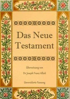 Das Neue Testament. Aus der Vulgata mit Bezug auf den Grundtext neu übersetzt, von Dr. Joseph Franz Allioli. (eBook, ePUB)