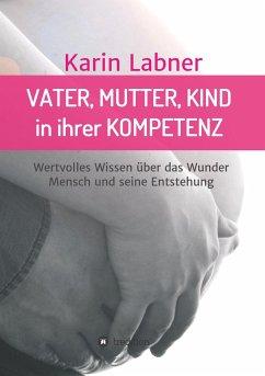 Vater, Mutter, Kind in ihrer Kompetenz - Labner, Karin