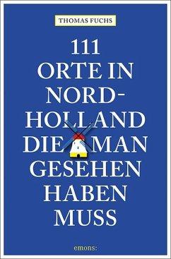 111 Orte in Nordholland, die man gesehen haben muss - Fuchs, Thomas