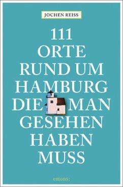 111 Orte rund um Hamburg, die man gesehen haben muss - Reiss, Jochen