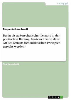 Berlin als außerschulischer Lernort in der politischen Bildung. Inwieweit kann diese Art des Lernens fachdidaktischen Prinzipien gerecht werden? (eBook, PDF)