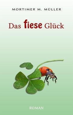 Das fiese Glück - Müller, Mortimer M.