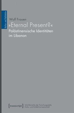 »Eternal Present?« - Palästinensische Identitäten im Libanon (eBook, PDF) - Frauen, Wulf