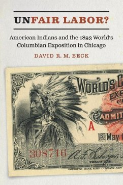 Unfair Labor?: American Indians and the 1893 World's Columbian Exposition in Chicago - Beck, David R. M.