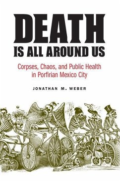Death Is All Around Us: Corpses, Chaos, and Public Health in Porfirian Mexico City - Weber, Jonathan M.