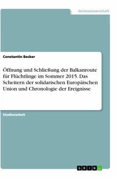 Öffnung und Schließung der Balkanroute für Flüchtlinge im Sommer 2015. Das Scheitern der solidarischen Europäischen Union und Chronologie der Ereignisse - Becker, Constantin