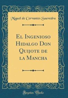 El Ingenioso Hidalgo Don Quijote de la Mancha (Classic Reprint)