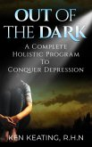 Out Of The Dark: A Complete Holistic Guide To Conquer Depression (eBook, ePUB)