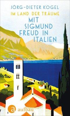 Im Land der Träume. Mit Sigmund Freud in Italien - Kogel, Jörg-Dieter