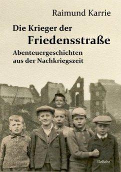 Die Krieger der Friedensstraße - Abenteuergeschichten aus der Nachkriegszeit - Karrie, Raimund