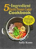 5-Ingredient Electric Pressure Cooker Cookbook: 100 Delicious Easy and Fast Healthy Recipes with Five Ingredients or less (eBook, ePUB)
