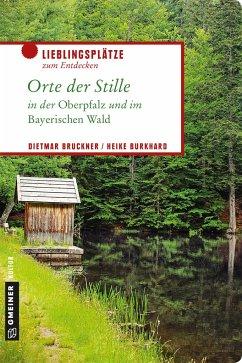 Orte der Stille in der Oberpfalz und im Bayerischen Wald - Bruckner, Dietmar; Burkhard, Heike