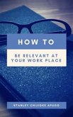 How to Be Relevant At Your Work Place (eBook, ePUB)