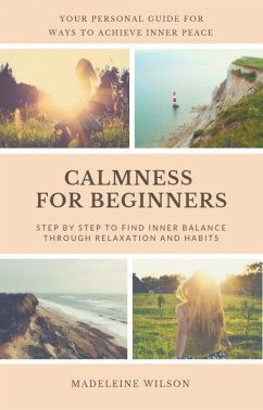 Calmness For Beginners, Step By Step To Find Inner Balance Through Relaxation And Habits (eBook, ePUB) - Wilson, Madeleine