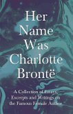 Her Name Was Charlotte Brontë - A Collection of Essays, Excerpts and Writings on the Famous Female Author (eBook, ePUB)