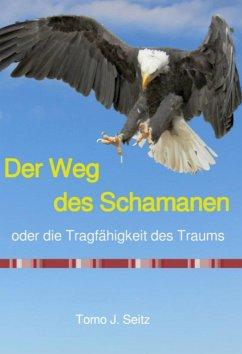 Der Weg des Schamanen oder die Tragfähigkeit des Traums (eBook, ePUB) - Seitz, Tomo J.