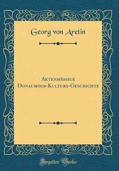 Aktenmäßige Donaumoos-Kulturs-Geschichte (Classic Reprint)