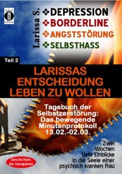 DEPRESSION - BORDERLINE - ANGSTSTÖRUNG - SELBSTHASS Teil 2: Larissas Entscheidung leben zu wollen -Tagebuch der Selbstzerstörung - S., Larissa