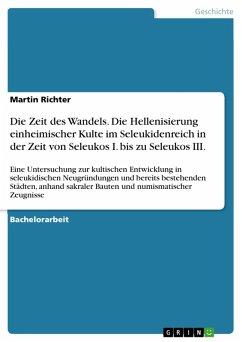 Die Zeit des Wandels. Die Hellenisierung einheimischer Kulte im Seleukidenreich in der Zeit von Seleukos I. bis zu Seleukos III. (eBook, PDF)