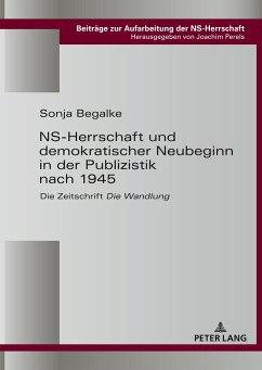 NS-Herrschaft und demokratischer Neubeginn in der Publizistik nach 1945 - Begalke, Sonja