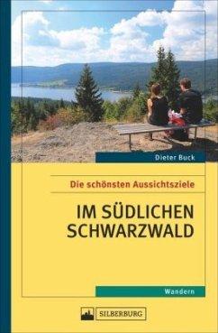 Die schönsten Aussichtsziele im südlichen Schwarzwald - Buck, Dieter