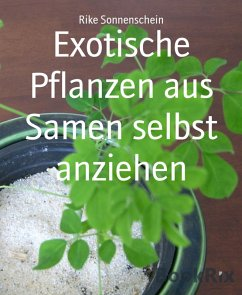 Exotische Pflanzen aus Samen selbst anziehen (eBook, ePUB) - Sonnenschein, Rike