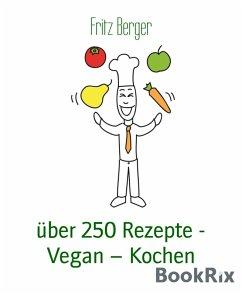 über 250 Rezepte - Vegan - Kochen (eBook, ePUB) - Berger, Fritz