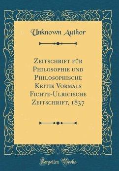 Zeitschrift für Philosophie und Philosophische Kritik Vormals Fichte-Ulricische Zeitschrift, 1837 (Classic Reprint)