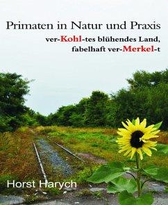 Primaten in Natur und Praxis - ver-Kohl-tes blühendes Land, fabelhaft ver-Merkel-t (eBook, ePUB) - Harych, Horst