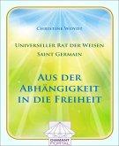 Universeller Rat der Weisen - Saint Germain: Aus der Abhängigkeit in die Freiheit (eBook, ePUB)