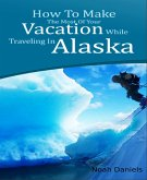 How To Make The Most Of Your Vacation While Traveling In Alaska (eBook, ePUB)