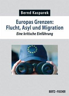 Europas Grenzen: Flucht, Asyl und Migration - Kasparek, Bernd