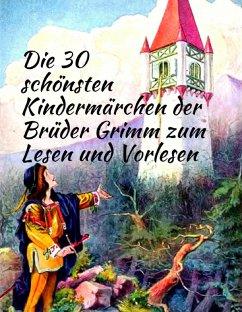 Märchenbuch Die 30 schönsten Kindermärchen der Brüder Grimm zum Lesen und Vorlesen: Märchenklassiker für Kinder mit vielen Illustrationen (eBook, ePUB) - Grimm, Brüder