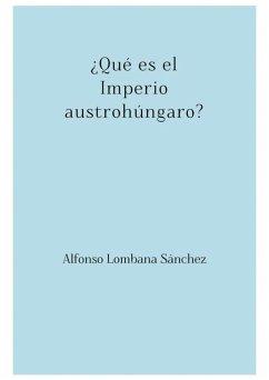 ¿Qué es el Imperio austrohúngaro? (eBook, ePUB) - Lombana Sánchez, Alfonso