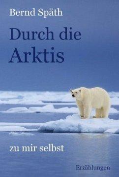 Durch die Arktis - zu mir selbst - Späth, Bernd