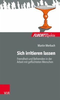 Sich irritieren lassen: Fremdheit und Befremden in der Arbeit mit geflüchteten Menschen - Merbach, Martin
