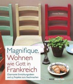 Magnifique. Wohnen wie Gott in Frankreich - Sloan, Annie