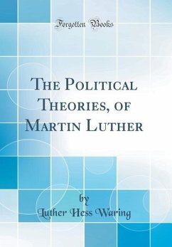 The Political Theories, of Martin Luther (Classic Reprint)