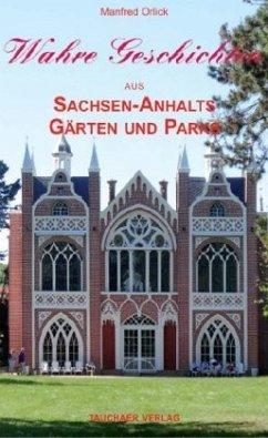 Wahre Geschichten aus Sachsen-Anhalts Gärten und Parks - Orlick, Manfred