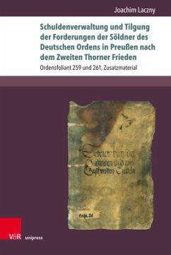 Schuldenverwaltung und Tilgung der Forderungen der Söldner des Deutschen Ordens in Preußen nach dem Zweiten Thorner Frieden - Laczny, Joachim