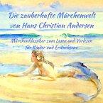 Märchenbuch Die zauberhafte Märchenwelt von Hans Christian Andersen: Märchenklassiker aus Andersens Märchen zum Lesen und Vorlesen für Kinder und Erwachsene (eBook, ePUB)