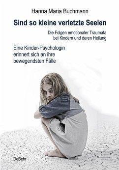 Sind so kleine verletzte Seelen - Die Folgen emotionaler Traumata bei Kindern und deren Heilung - Eine Kinder-Psychologin erinnert sich an ihre bewegendsten Fälle - Buchmann, Hanna Maria