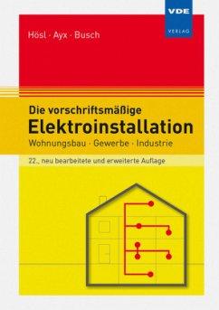 Die vorschriftsmäßige Elektroinstallation - Hösl, Alfred; Ayx, Roland; Busch, Hans-Werner