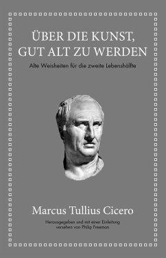 Marcus Tullius Cicero: Über die Kunst gut alt zu werden (eBook, ePUB) - Cicero, Marcus Tullius; Freeman, Philip